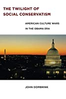 The Twilight of Social Conservatism: American Culture Wars in the Obama Era by John Dombrink(2015-08-14)