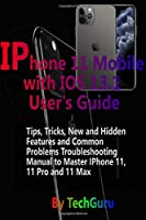IPhone 11 Mobile with IOS 13.1 User's Guide:: Tips, Tricks,New and Hidden Features and Common Problems Troubleshooting Manual to Master IPhone 11, 11 Pro And 11 Max