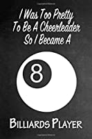 I Was Too Pretty To Be A Cheerleader So I Became A Billiards: Funny Gag Gift Notebook Journal for Girls or Women