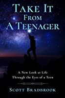 Take It From A Teenager: An Insight About Life Through the Eyes of a Teenager