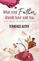 What Your Father Should Have Told You: Wise Words for Today's Woman