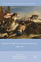 Spain in British Romanticism: 1800-1840 (Nineteenth-Century Major Lives and Letters)