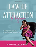 Law of attraction for Beginners: 5 simple steps to manifesting desires fast