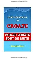 Je me Debrouille en Croate: Parler Croate Tout de Suite