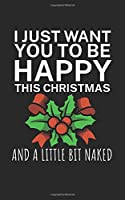 I just want you to be happy and a little bit naked: Notebook for Christmas with saying. Lined with 120 pages. Perfect gift for Christmas or as a gift card.