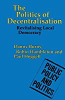 The Politics of Decentralisation: Revitalising Local Democracy (Public Policy and Politics)