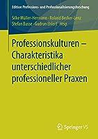 Professionskulturen – Charakteristika unterschiedlicher professioneller Praxen (Edition Professions- und Professionalisierungsforschung)