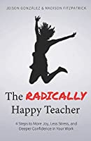 The Radically Happy Teacher: 4 Steps to More Joy, Less Stress, and Deeper Confidence in Your Work