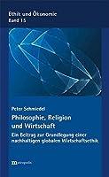 Philosophie, Religion und Wirtschaft: Ein Beitrag zur Grundlegung einer nachhaltigen globalen Wirtschaftsethik