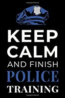 Keep Calm and Finish Police Training: Funny Policing Academy Student Journal Notebook Gift
