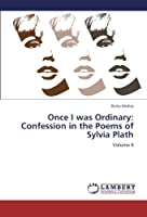 Once I was Ordinary: Confession in the Poems of Sylvia Plath: Volume II