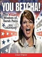 You Betcha! The Witless Wisdom of Sarah Palin: 2011 Day-to-Day Calendar