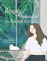Anxiety And Depression You Are Not Alone: Manage Your Anxiety And Depression | Live  A Happy Life Now | 8 Week Workbook For Teens And Adults | 8.5 x 11 inch | 174 Pages