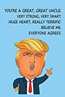 You're a Great, Great Uncle. Very Strong Very Smart, Huge Heart Really Terrific, Believe Me Everyone Agrees: Blank Lined Journal | Great Uncle Donald Trump Novelty Prank Gift | Funny Uncle Gift