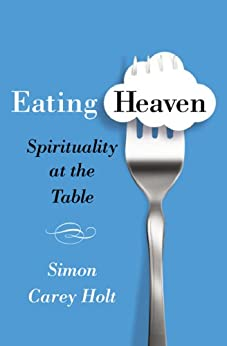 Eating Heaven: Spirituality at the Table by [Holt, Simon Carey]