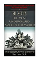 Silver the Most Undervalued Asset in the World: Now Is the Time to Buy, Learn How to Buy Safely