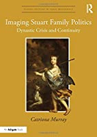 Imaging Stuart Family Politics: Dynastic Crisis and Continuity (Visual Culture in Early Modernity)