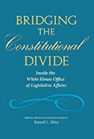 Bridging the Constitutional Divide: Inside the White House Office of Legislative Affairs (Joseph V. Hughes Jr. and Holly O. Hughes Series on the Presidency and Leadership)