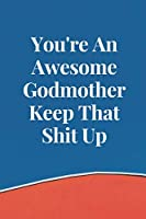 You're an Awesome Godmother Keep That Shit Up: Funny Blank Lined Journal Birthday Gift for Godmother - 6x9 Inch 100 Pages Motivational & Inspirational Blank Lined Notebook for Godmother
