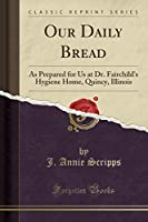 Our Daily Bread: As Prepared for Us at Dr. Fairchild's Hygiene Home, Quincy, Illinois (Classic Reprint)