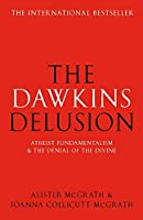 The Dawkins Delusion? - Atheist Fundamentalism and the Denial of the Divine