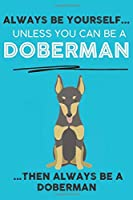 Always Be Yourself Unless You Can Be A Doberman Then Always Be A Doberman: Cute Dog Lover Journal / Notebook/ Diary Perfect Birthday Card Present or Christmas Gift Show Your Support For Mans Best Friend and The Greatest Pets In The World