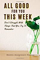 "All Good For You This Week: Weekly Assignment Planner For Students Or Back To School Kids, 110 pages of Weekly Monthly Planner for Each Month | 6"" x 9"" size with Elegant Cover"