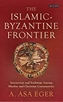 The Islamic-Byzantine Frontier: Interaction and Exchange Among Muslim and Christian Communities (Library of Middle East History)