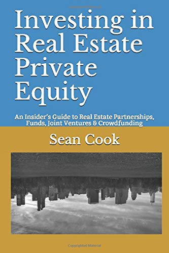 Download Investing in Real Estate Private Equity: An Insider's Guide to Real Estate Partnerships, Funds, Joint Ventures & Crowdfunding 1980587027