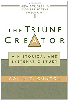 The Triune Creator: A Historical and Systematic Study (Edinburgh Studies in Constructive Theology) by [Gunton, Colin E.]