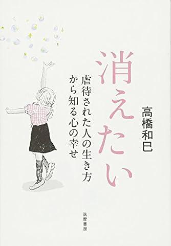 消えたい: 虐待された人の生き方から知る心の幸せ (単行本)