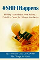 Shifthappens: Shifting Your Mindset from Failure 2 Fruitful to Create the Lifestyle You Desire