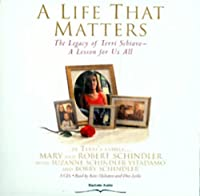 A Life That Matters: The Legacy of Terri Schiavo -- A Lesson for Us All