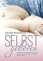 Selbstgeboren - Aus dem Bauch heraus: Ueber die Kraft deiner weiblichen Intuition. Mit Interviews von Frauen, die natuerlich  geboren haben