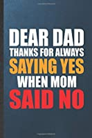 Dear Dad Thanks for Always Saying Yes When Mom Said No: Blank Funny Father Mother Lined Notebook/ Journal For Husband Wife Grandparent, Inspirational Saying Unique Special Birthday Gift Idea Modern 6x9 110 Pages