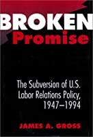 Broken Promise: The Subversion of U.S. Labor Relations Policy, 1947-1994 (Labor and Social Change)