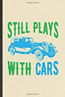 Still Plays with Cars: Funny Blank Lined Notebook/ Journal For Car Mechanic, Retro Car Driver, Inspirational Saying Unique Special Birthday Gift Idea Modern 6x9 110 Pages
