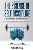 The Science of Self-Discipline: Discover Ways to Finish What You Start and Gain the Willpower, Mental Toughness, and Self-Control to Distinguish Yourself from Others (Psychology)