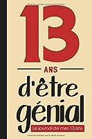 13 ans d'être génial, Le journal de mes 13 ans: Livre d'or 13 ans pour les garçons et les filles, carnet de journal pour écrire des souvenirs de 13 ans (13 ans cadeau anniversaire)