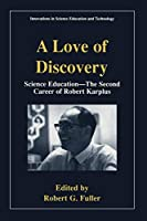 A Love of Discovery: Science Education - The Second Career of Robert Karplus (Innovations in Science Education and Technology)
