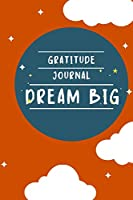 Gratitude Journal Dream Big: Gratitude Journal that inspires children to dream big and be more positive and grateful , an excellent gift for birthdays, Christmas, Valentines or any special occasion. 6x9 Lined blank Funny Gratitude Journal 120 pages