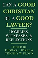Can a Good Christian Be a Good Lawyer?: Homilies, Witnesses, and Reflections (Notre Dame Studies in Law and Contemporary Issues, V. 5)