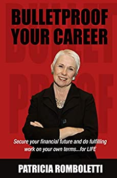 Bulletproof Your Career: Secure Your Financial Future and Do Fulfilling Work on Your Own Terms… for LIFE! by [Romboletti, Patricia]
