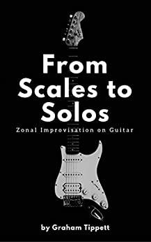 From Scales to Solos: Zonal Improvisation on Guitar by [Tippett, Graham ]