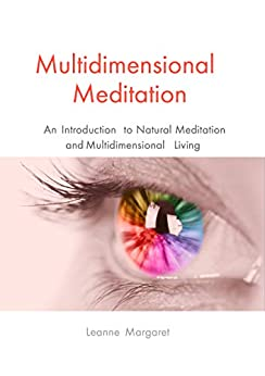 Multidimensional Meditation: An Introduction to Natural Meditation and Multidimensional Living by [Margaret, Leanne]
