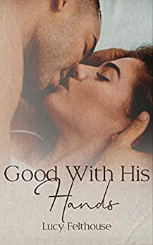 Good With His Hands: A Steamy Short Story by [Felthouse, Lucy]