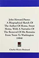 John Howard Payne: A Biographical Sketch of the Author of Home, Sweet Home, With a Narrative of the Removal of His Remains from Tunis to Washington