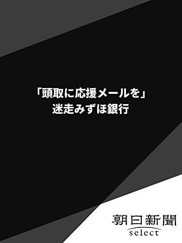 「頭取に応援メールを」  迷走みずほ銀行 (朝日新聞デジタルSELECT) -