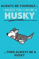 Always Be Yourself Unless You Can Be A Husky Then Always Be A Husky: Cute Dog Lover Journal / Notebook/ Diary Perfect Birthday Card Present or Christmas Gift Show Your Support For Mans Best Friend and The Greatest Pets In The World