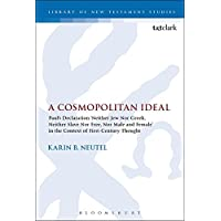 A Cosmopolitan Ideal: Paul's Declaration 'Neither Jew Nor Greek, Neither Slave Nor Free, Nor Male and Female' in the Context of First-Century Thought (Library of New Testament Studies)